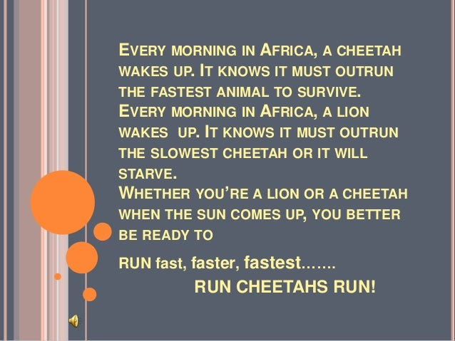 EVERY MORNING IN AFRICA, A CHEETAH WAKES UP. IT KNOWS IT MUST OUTRUN THE FASTEST ANIMAL TO SURVIVE. EVERY MORNING IN AFRIC...