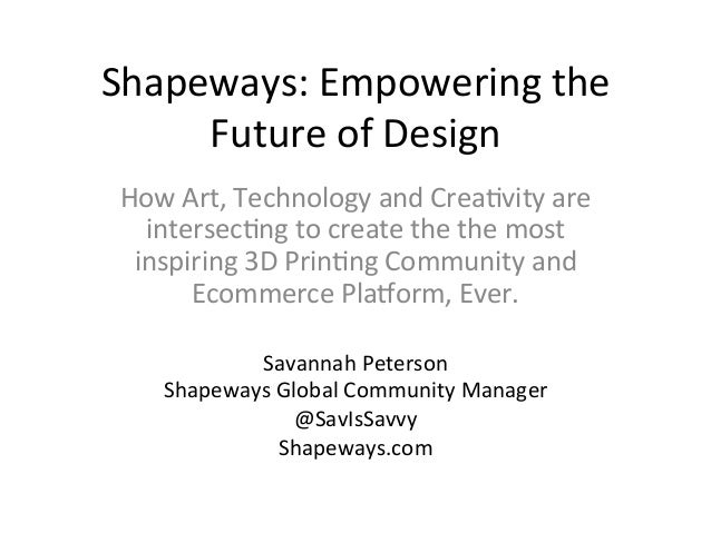 Shapeways:  Empowering  the   Future  of  Design   How  Art,  Technology  and  Crea?vity  are   in...