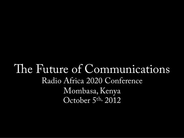 The Future of Communications    Radio Africa 2020 Conference          Mombasa, Kenya          October 5th, 2012