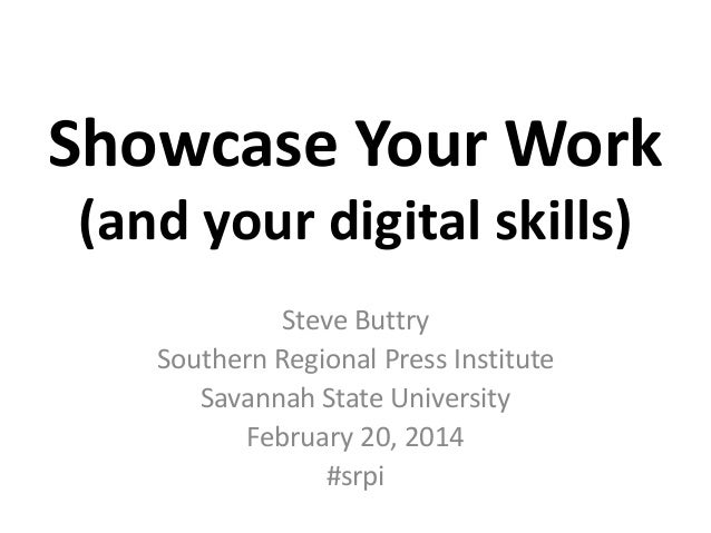 Showcase Your Work (and your digital skills) Steve Buttry Southern Regional Press Institute Savannah State University Febr...