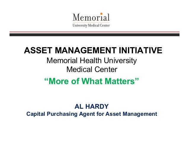 """ASSET MANAGEMENT INITIATIVE Memorial Health University Medical Center """"More of What Matters"""" AL HARDY Capital Purchasing A..."""