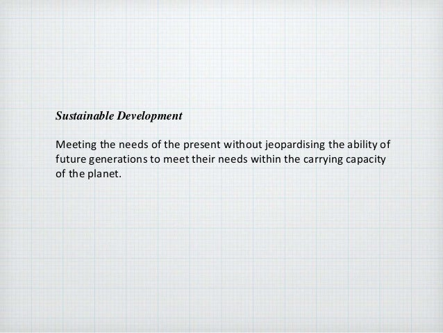Sustainable Development Meeting the needs of the present without jeopardising the ability of future generations to meet th...