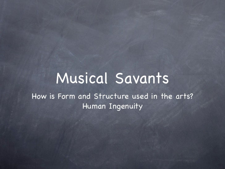 Musical SavantsHow is Form and Structure used in the arts?             Human Ingenuity
