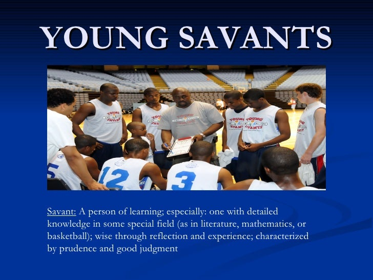 YOUNG SAVANTS Savant:  A person of learning; especially: one with detailed knowledge in some special field (as in literatu...