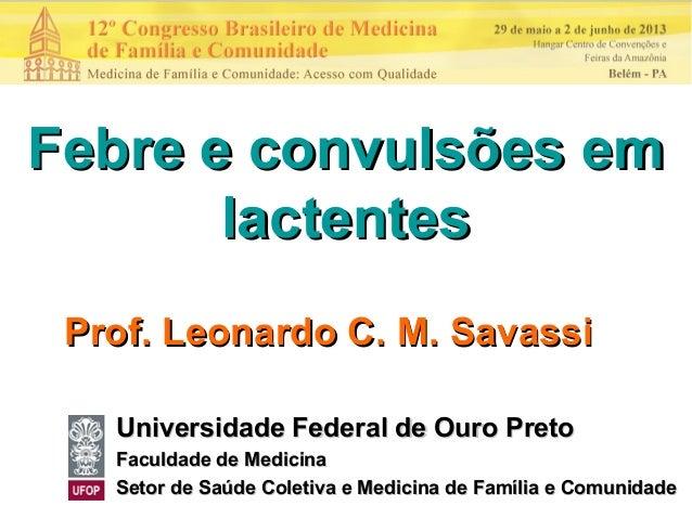 Febre e convulsões emFebre e convulsões emlactenteslactentesProf. Leonardo C. M. SavassiProf. Leonardo C. M. SavassiUniver...
