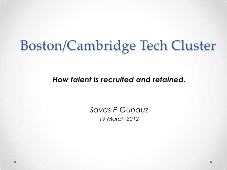 Boston/Cambridge Tech Cluster    How talent is recruited and retained.              Savas P Gunduz                19 March...