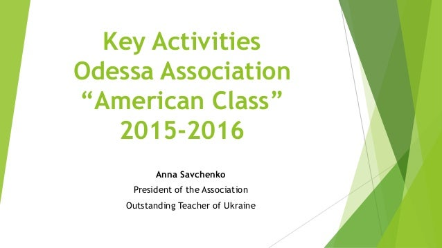 "Key Activities Odessa Association ""American Class"" 2015-2016 Anna Savchenko President of the Association Outstanding Teach..."