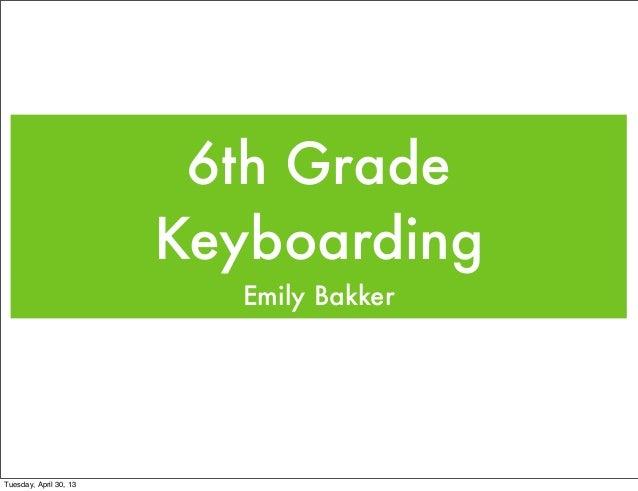 6th GradeKeyboardingEmily BakkerTuesday, April 30, 13