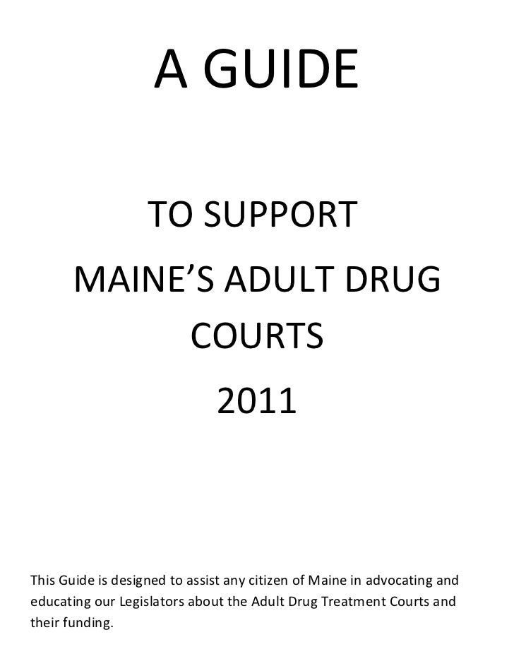 A GUIDE                   TO SUPPORT      MAINE'S ADULT DRUG           COURTS                              2011This Guide ...