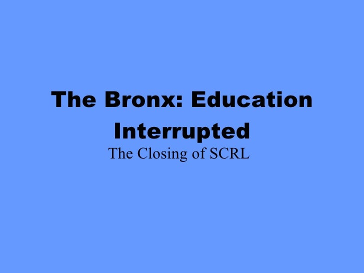 The Bronx: Education Interrupted The Closing of SCRL