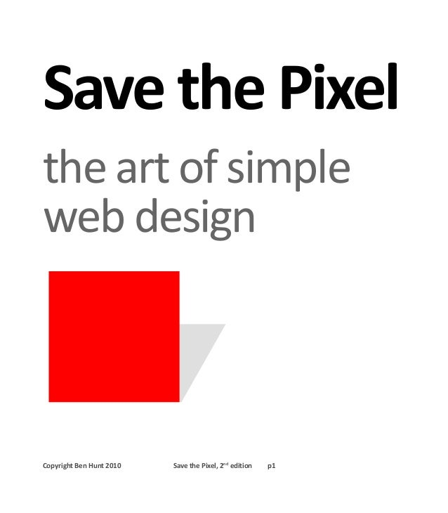 Save the Pixel the art of simple web design Copyright Ben Hunt 2010 Save the Pixel, 2nd edition p1