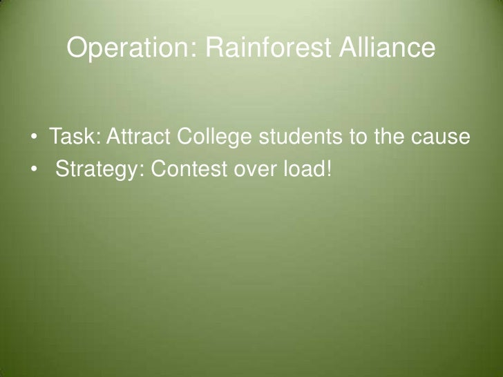 Operation: Rainforest Alliance <br />Task: Attract College students to the cause <br /> Strategy: Contest over load! <br />