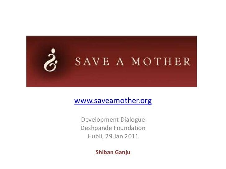 SAVE A MOTHER<br />www.saveamother.org<br />Development Dialogue<br />29 Jan 2011<br />ShibanGanju<br />