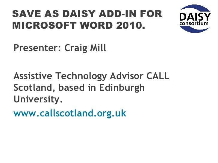 SAVE AS DAISY ADD-IN FORMICROSOFT WORD 2010.Presenter: Craig MillAssistive Technology Advisor CALLScotland, based in Edinb...