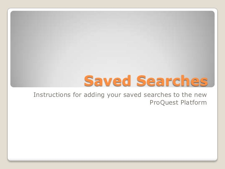 Saved Searches<br />Instructions for adding your saved searches to the new ProQuest Platform<br />