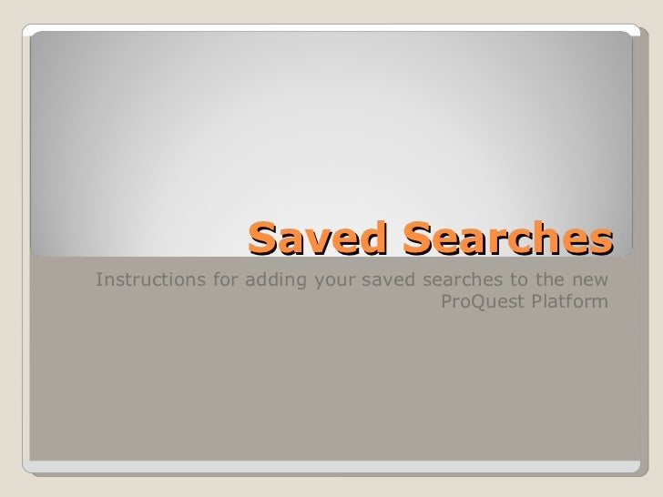 Saved Searches Instructions for adding your saved searches to the new ProQuest Platform