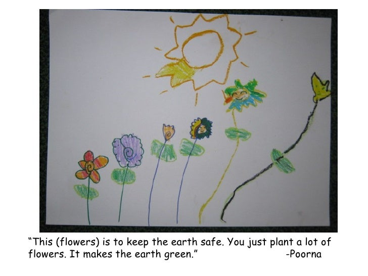 """ This (flowers) is to keep the earth safe. You just plant a lot of flowers. It makes the earth green."" -Poorna"