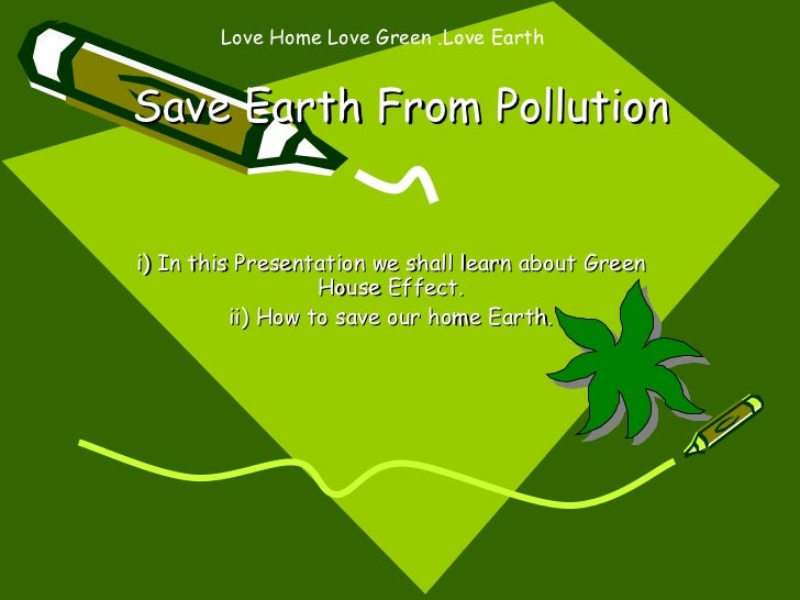 Save Earth From Pollution i) In this Presentation we shall learn about Green House Effect. ii) How to save our home Earth....