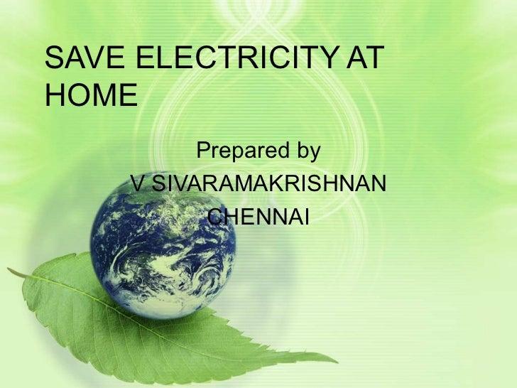 SAVE ELECTRICITY AT HOME Prepared by V SIVARAMAKRISHNAN CHENNAI