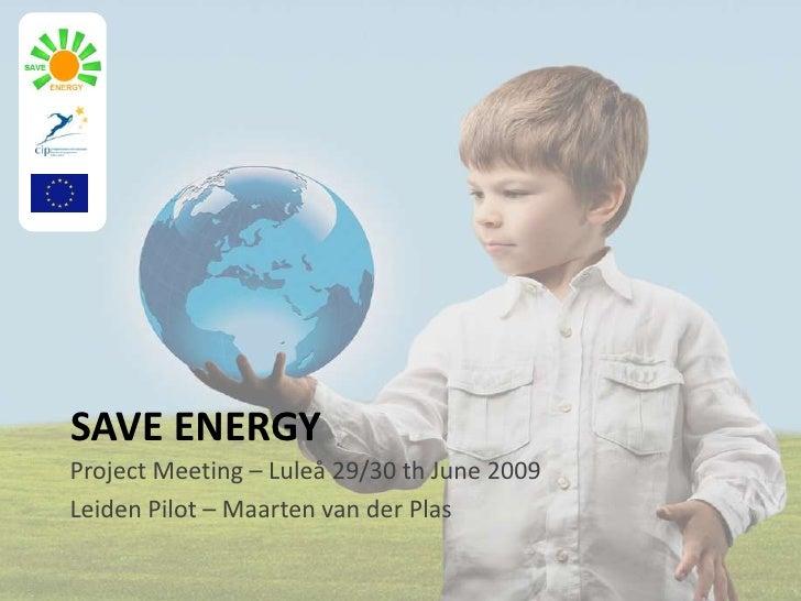 SAVE ENERGY<br />Project Meeting – Luleå 29/30 th June 2009<br />Leiden Pilot – Maarten van der Plas<br />