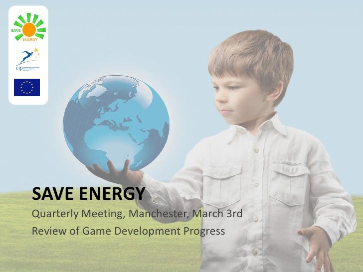 SAVE ENERGY Quarterly Meeting, Manchester, March 3rd Review of Game Development Progress