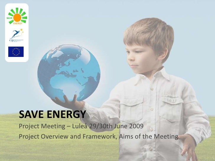 SAVE ENERGY<br />Project Meeting – Luleå 29/30th June 2009<br />Project Overview and Framework, Aims of the Meeting<br />