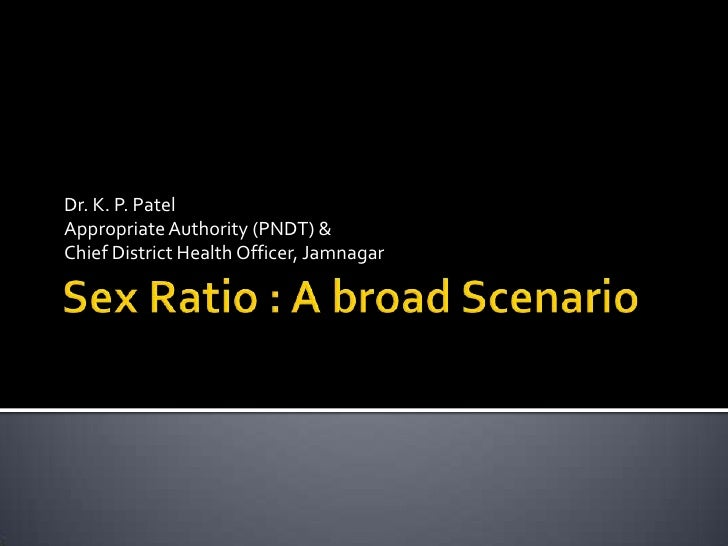 Sex Ratio : A broad Scenario<br />Dr. K. P. Patel<br />Appropriate Authority (PNDT) &<br />Chief District Health Officer, ...