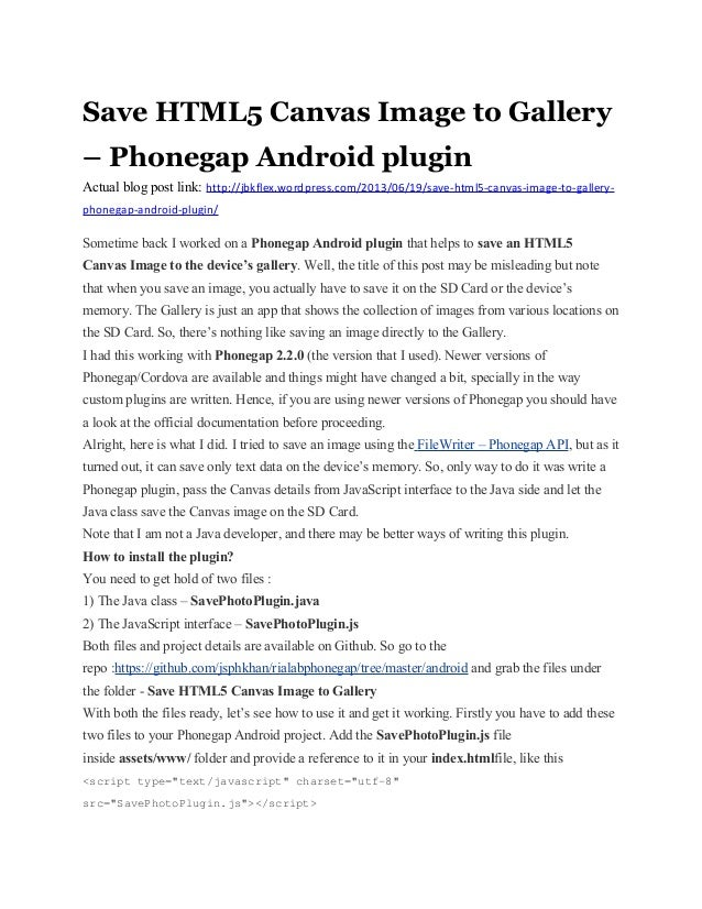 Save HTML5 Canvas Image to Gallery– Phonegap Android pluginActual blog post link: http://jbkflex.wordpress.com/2013/06/19/...
