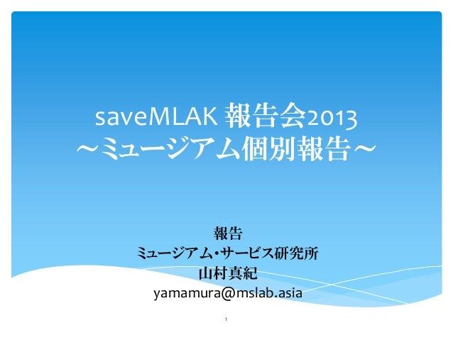 saveMLAK 報告会2013 ~ミュージアム個別報告~ 報告 ミュージアム・サービス研究所 山村真紀 yamamura@mslab.asia 1