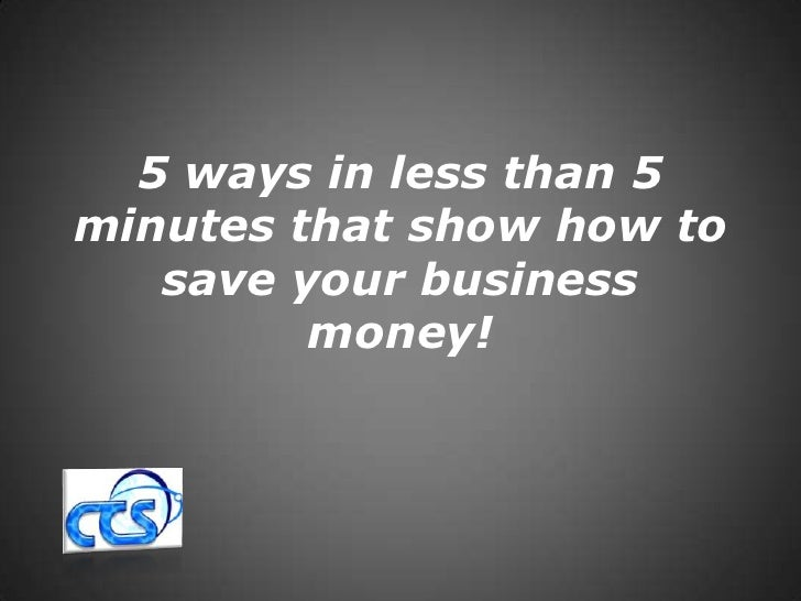 5 ways in less than 5 minutes that show how to save your business money!<br />