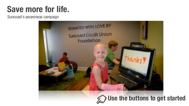 Save more for life.  Use the buttons to get started  Suncoast's awareness campaign