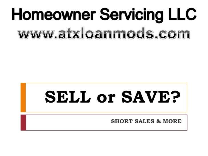 SELL or SAVE?<br />SHORT SALES & MORE<br />Homeowner Servicing LLC<br />www.atxloanmods.com<br />