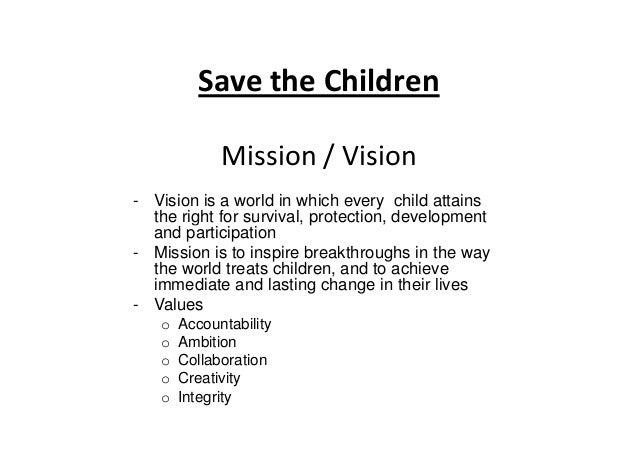 Save the Children Mission / Vision - Vision is a world in which every child attains the right for survival, protection, de...