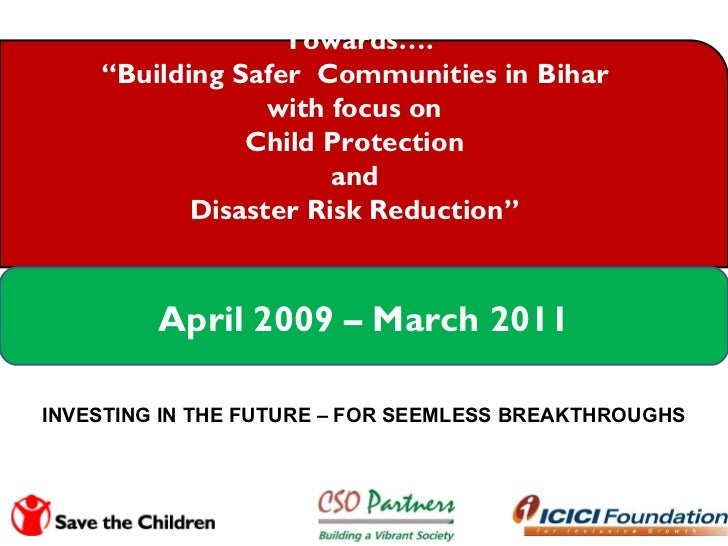 "Towards…. "" Building Safer  Communities in Bihar  with focus on  Child Protection  and  Disaster Risk Reduction""  April 20..."