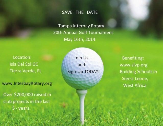 SAVE THE DATE Tampa Interbay Rotary 20th Annual Golf Tournament May 16th, 2014 Location: Isla Del Sol GC Tierra Verde, FL ...