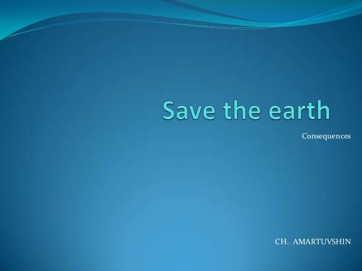 Save the earth <br />Consequences<br />CH.  AMARTUVSHIN<br />