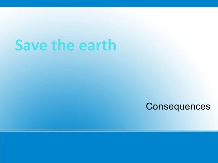 Save the earth  <ul><li>Consequences </li></ul><ul><li>CH.  AMARTUVSHIN </li></ul>