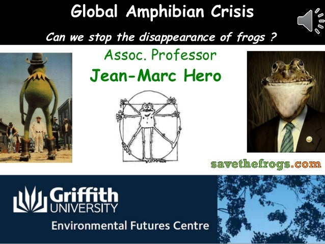Global Amphibian CrisisCan we stop the disappearance of frogs ?          Assoc. Professor       Jean-Marc Hero