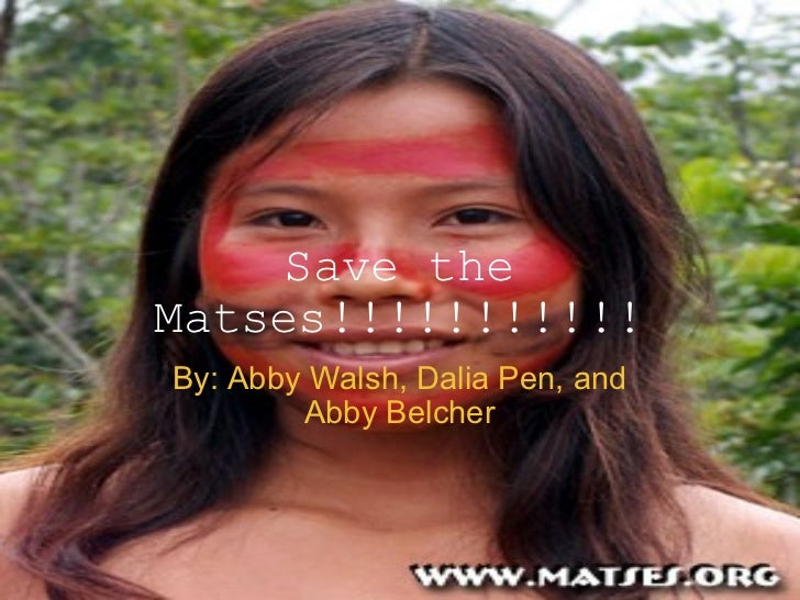 Save the Matses!!!!!!!!!!! By: Abby Walsh, Dalia Pen, and Abby Belcher