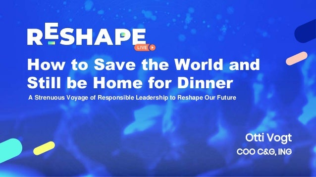 How to Save the World and Still be Home for Dinner Otti Vogt COO C&G, ING A Strenuous Voyage of Responsible Leadership to ...