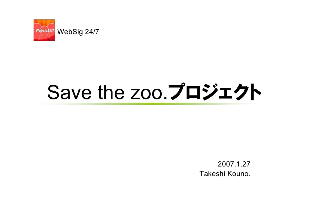 WebSig 24/7     Save the zoo.プロジェクト                      2007.1.27               Takeshi Kouno.