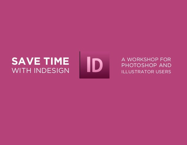 SAVE TIME  WITH INDESIGN  A WORKSHOP FOR  PHOTOSHOP AND ILLUSTRATOR USERS
