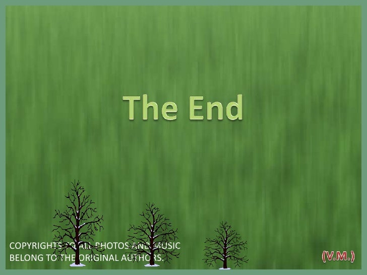 The End<br />COPYRIGHTS TO ALL PHOTOS AND MUSIC <br />BELONG TO THE ORIGINAL AUTHORS. <br />(V.M.)<br />