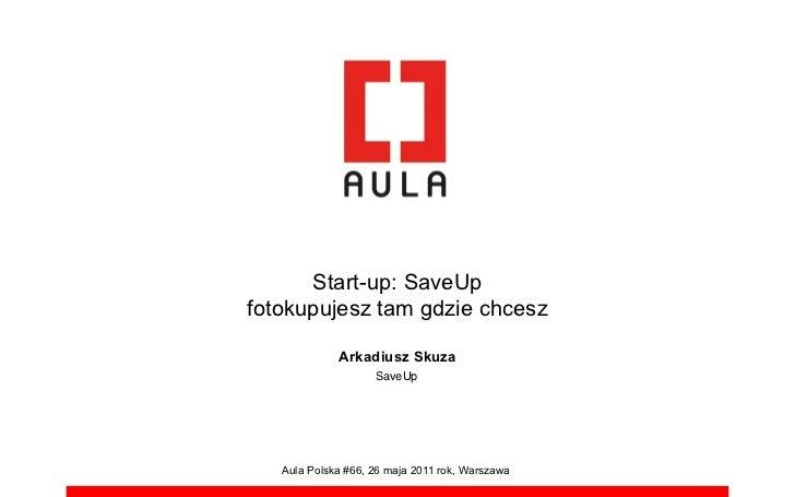 Start-up: SaveUpfotokupujesz tam gdzie chcesz             Arkadiusz Skuza                    SaveUp   Aula Polska #66, 26 ...