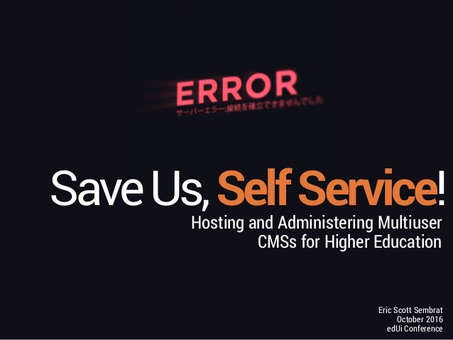 Hosting and Administering Multiuser CMSs for Higher Education Eric Scott Sembrat October 2016 edUi Conference SaveUs,SelfS...
