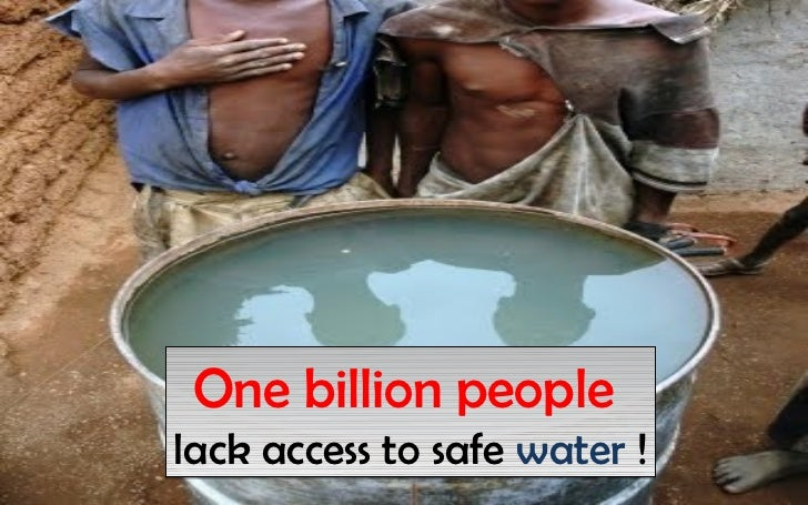 One billion peoplelack access to safe water !