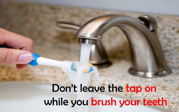 Don't leave the tap onwhile you brush your teeth