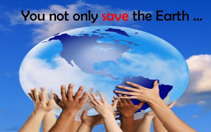 You not only save the Earth …