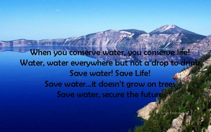 When you conserve water, you conserve life!Water, water everywhere but not a drop to drink             Save water! Save Li...