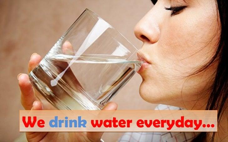 We drink water everyday…